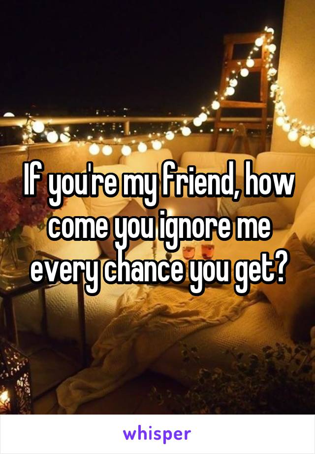 If you're my friend, how come you ignore me every chance you get?