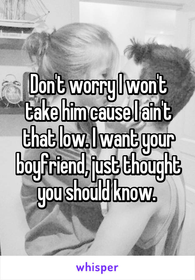 Don't worry I won't take him cause I ain't that low. I want your boyfriend, just thought you should know.