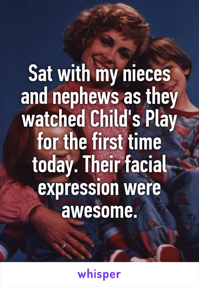 Sat with my nieces and nephews as they watched Child's Play for the first time today. Their facial expression were awesome.