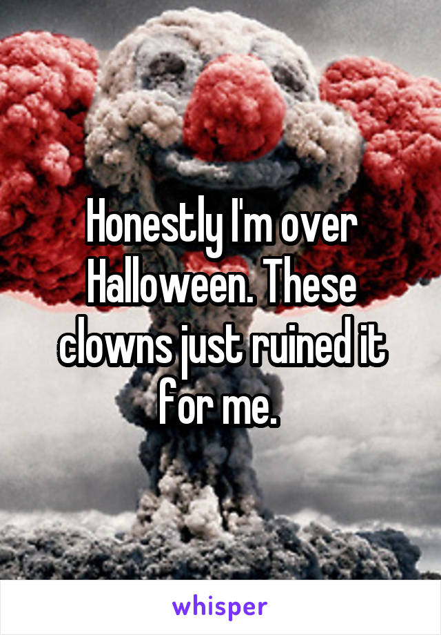 Honestly I'm over Halloween. These clowns just ruined it for me.