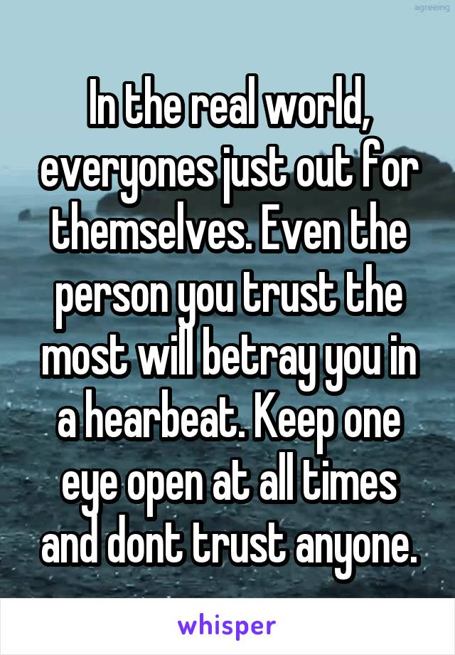 In the real world, everyones just out for themselves. Even the person you trust the most will betray you in a hearbeat. Keep one eye open at all times and dont trust anyone.