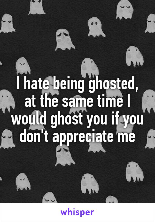 I hate being ghosted, at the same time I would ghost you if you don't appreciate me