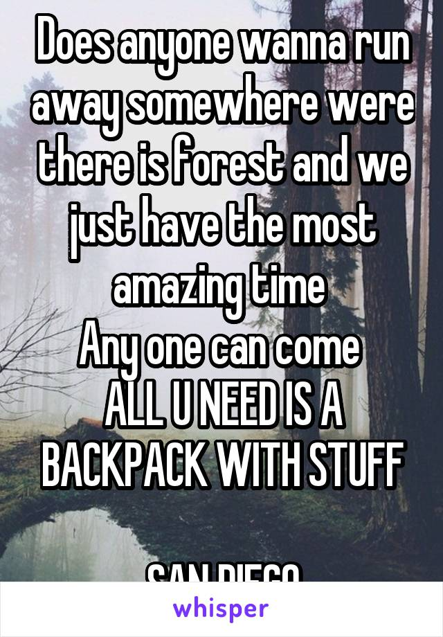 Does anyone wanna run away somewhere were there is forest and we just have the most amazing time  Any one can come  ALL U NEED IS A BACKPACK WITH STUFF  SAN DIEGO