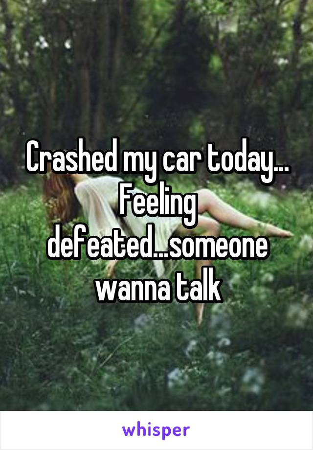 Crashed my car today... Feeling defeated...someone wanna talk