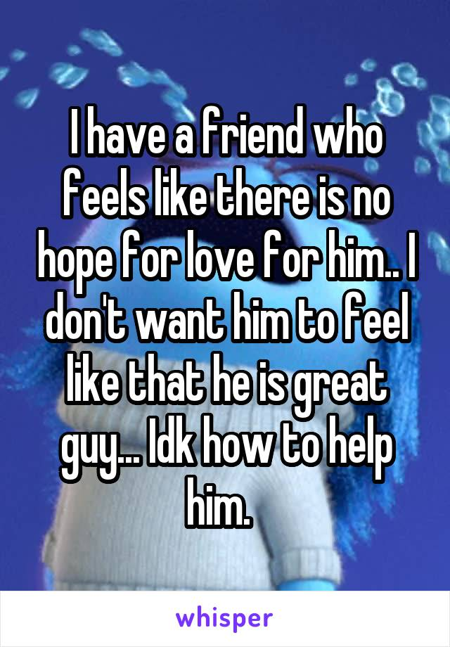 I have a friend who feels like there is no hope for love for him.. I don't want him to feel like that he is great guy... Idk how to help him.
