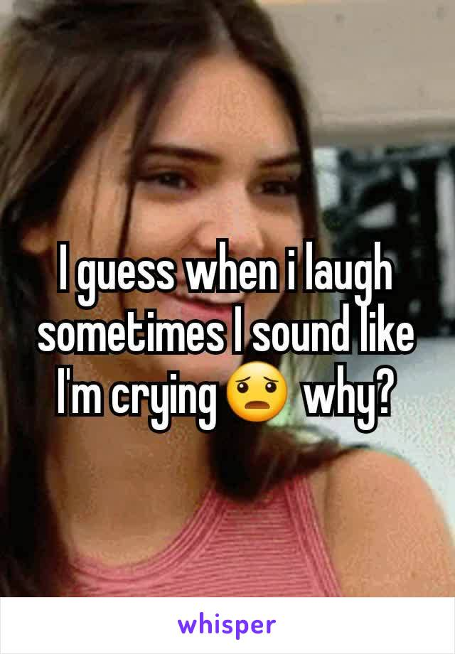 I guess when i laugh sometimes I sound like I'm crying😦 why?