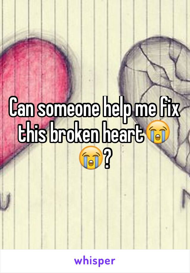 Can someone help me fix this broken heart😭😭?