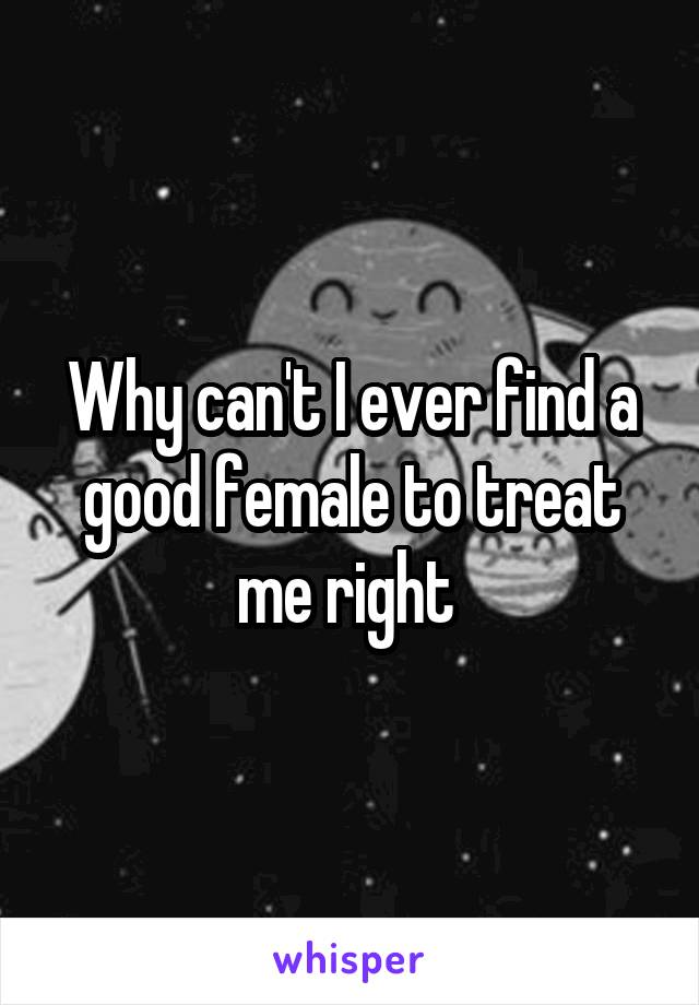 Why can't I ever find a good female to treat me right
