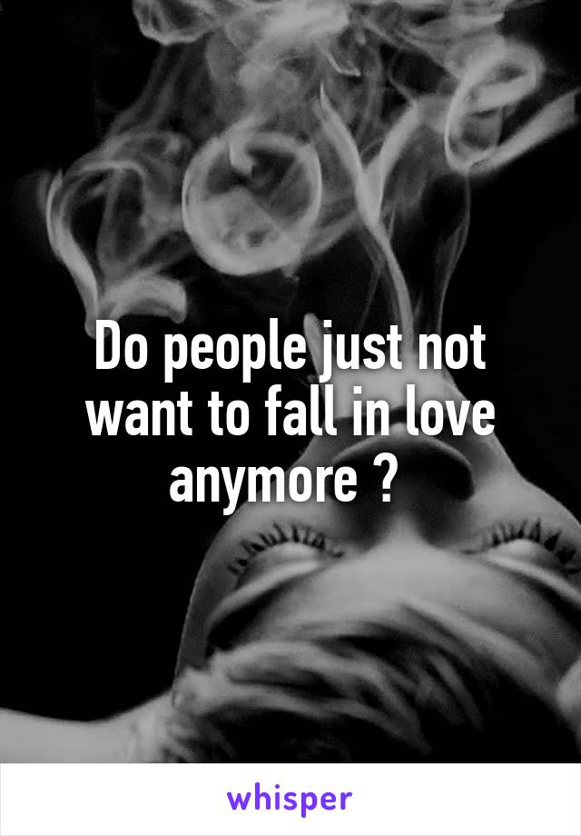 Do people just not want to fall in love anymore ?