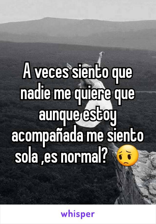 A veces siento que nadie me quiere que aunque estoy acompañada me siento sola ,es normal?  😔