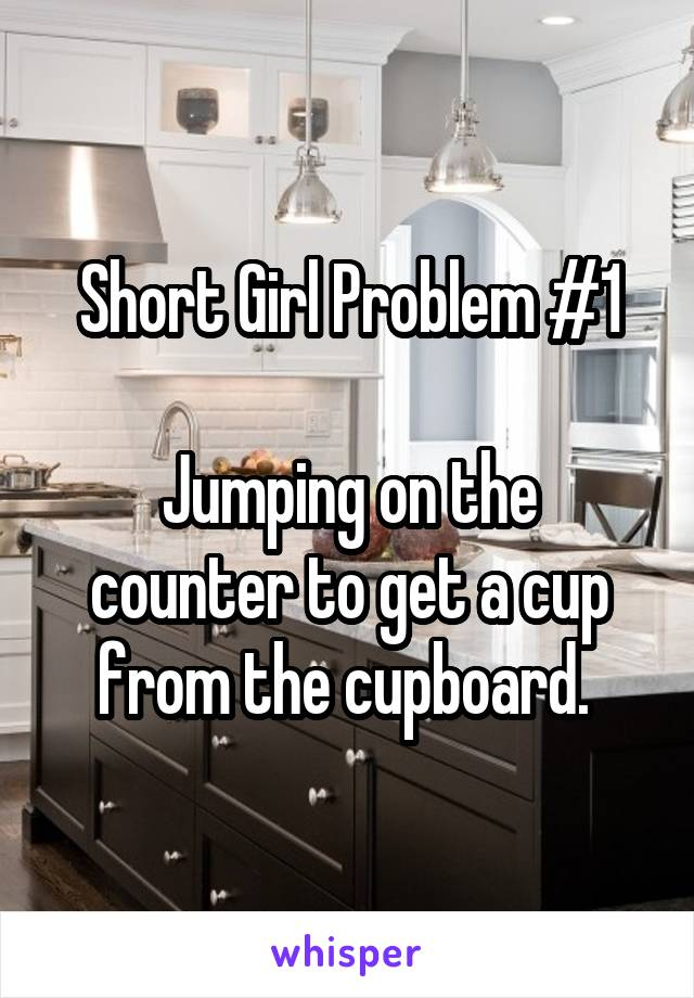 Short Girl Problem #1  Jumping on the counter to get a cup from the cupboard.