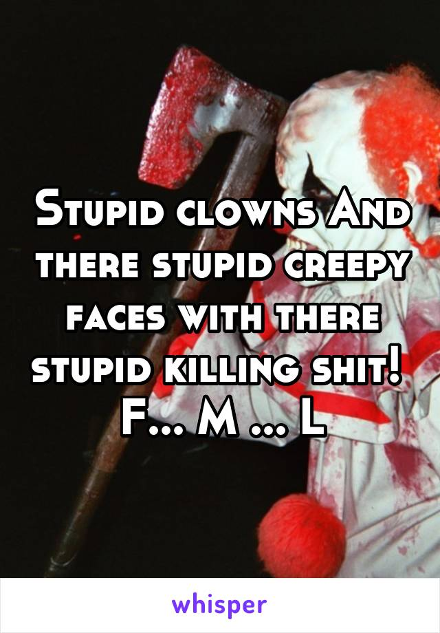Stupid clowns And there stupid creepy faces with there stupid killing shit!  F... M ... L