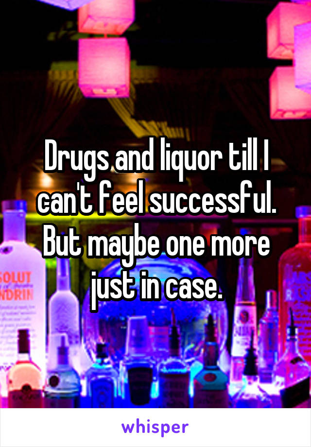 Drugs and liquor till I can't feel successful. But maybe one more just in case.