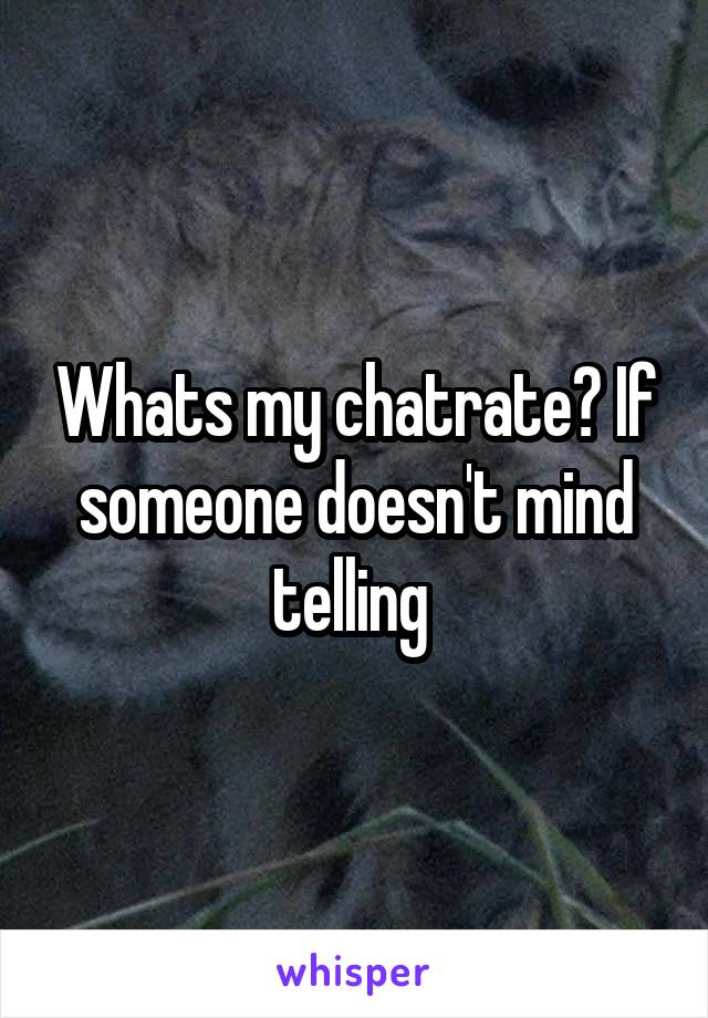 Whats my chatrate? If someone doesn't mind telling
