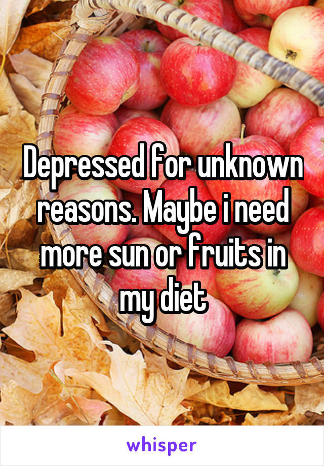 Depressed for unknown reasons. Maybe i need more sun or fruits in my diet