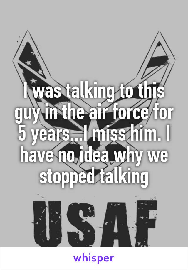 I was talking to this guy in the air force for 5 years...I miss him. I have no idea why we stopped talking