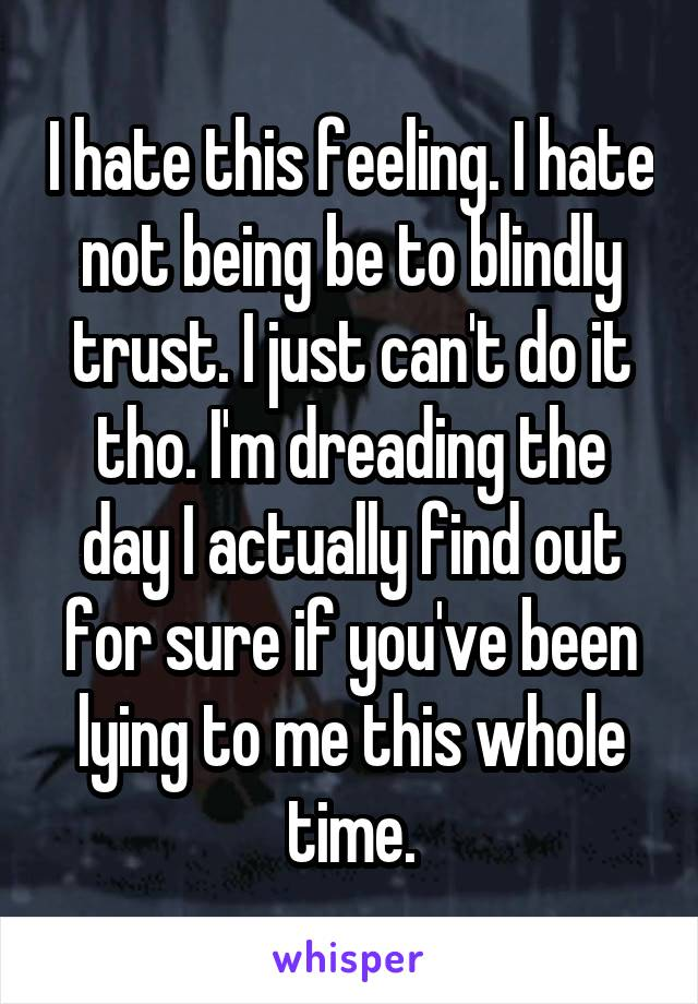 I hate this feeling. I hate not being be to blindly trust. I just can't do it tho. I'm dreading the day I actually find out for sure if you've been lying to me this whole time.