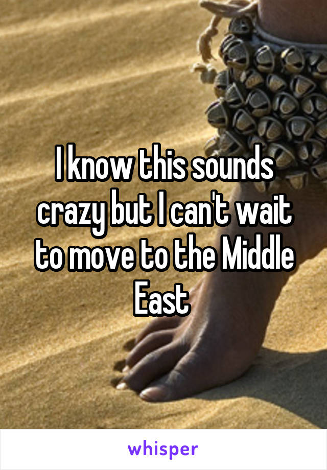 I know this sounds crazy but I can't wait to move to the Middle East