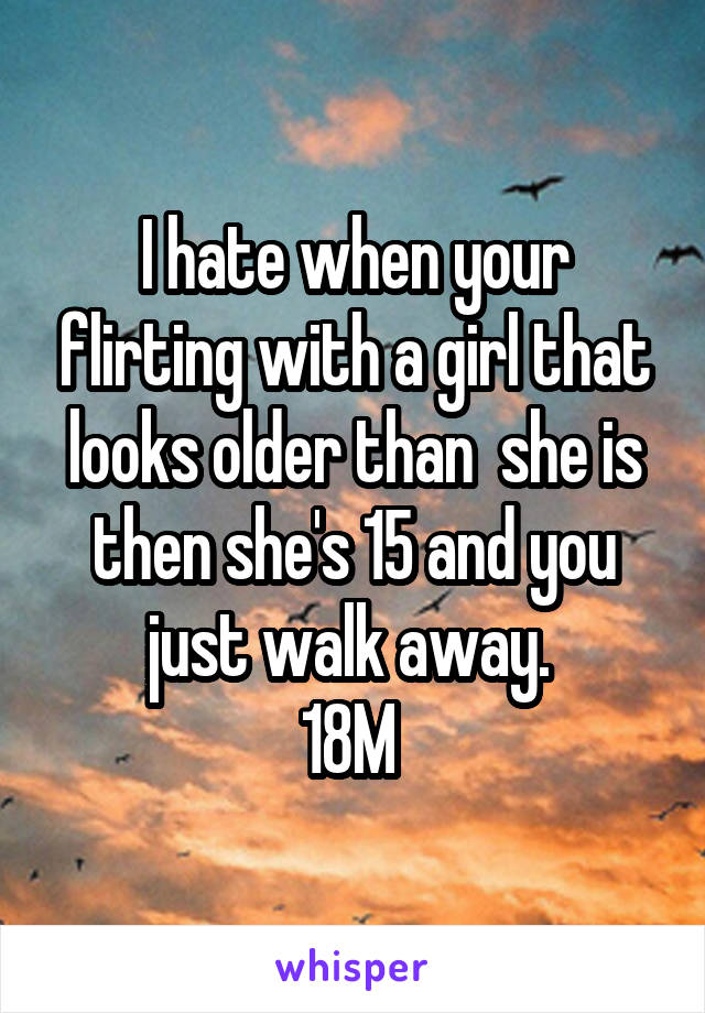 I hate when your flirting with a girl that looks older than  she is then she's 15 and you just walk away.  18M