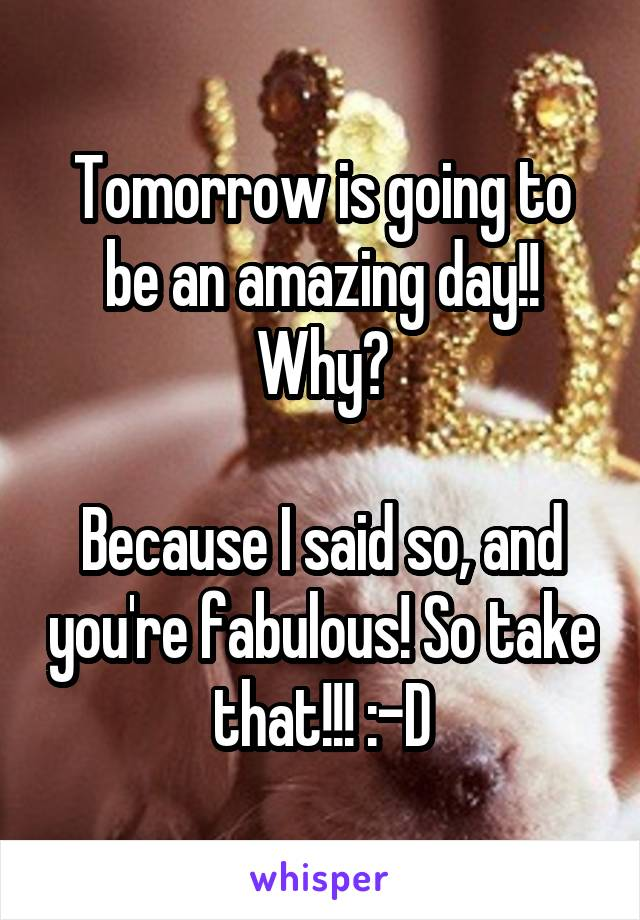 Tomorrow is going to be an amazing day!! Why?  Because I said so, and you're fabulous! So take that!!! :-D