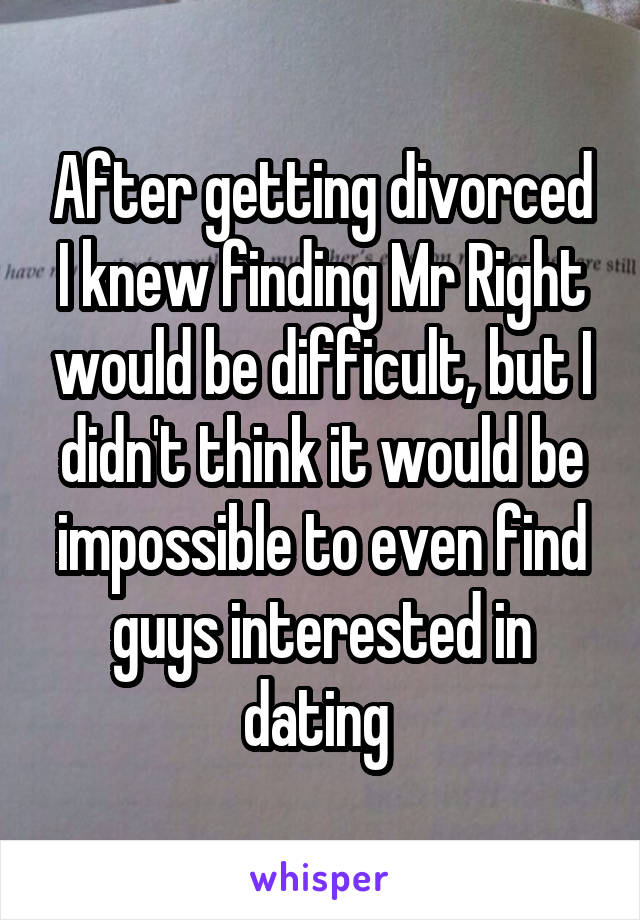 After getting divorced I knew finding Mr Right would be difficult, but I didn't think it would be impossible to even find guys interested in dating