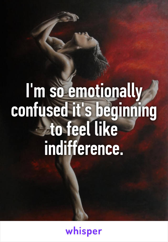 I'm so emotionally confused it's beginning to feel like indifference.