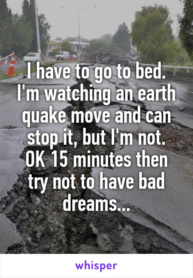 I have to go to bed. I'm watching an earth quake move and can stop it, but I'm not. OK 15 minutes then try not to have bad dreams...