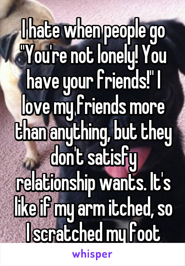 "I hate when people go ""You're not lonely! You have your friends!"" I love my friends more than anything, but they don't satisfy relationship wants. It's like if my arm itched, so I scratched my foot"