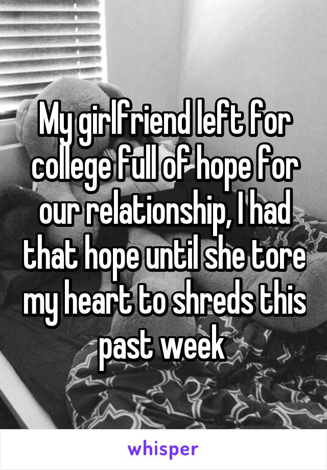 My girlfriend left for college full of hope for our relationship, I had that hope until she tore my heart to shreds this past week