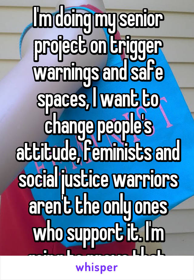 I'm doing my senior project on trigger warnings and safe spaces, I want to change people's attitude, feminists and social justice warriors aren't the only ones who support it. I'm going to prove that