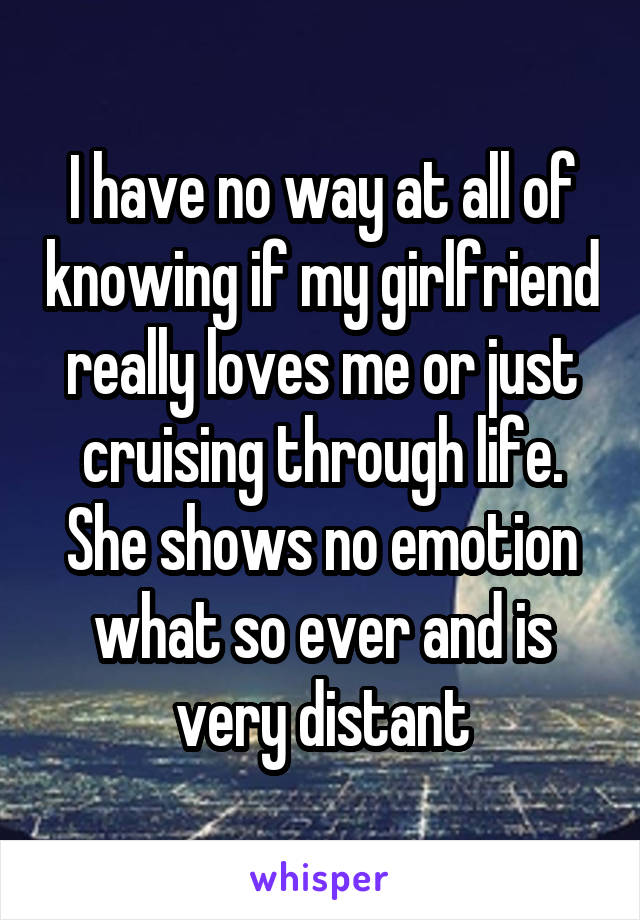 I have no way at all of knowing if my girlfriend really loves me or just cruising through life. She shows no emotion what so ever and is very distant