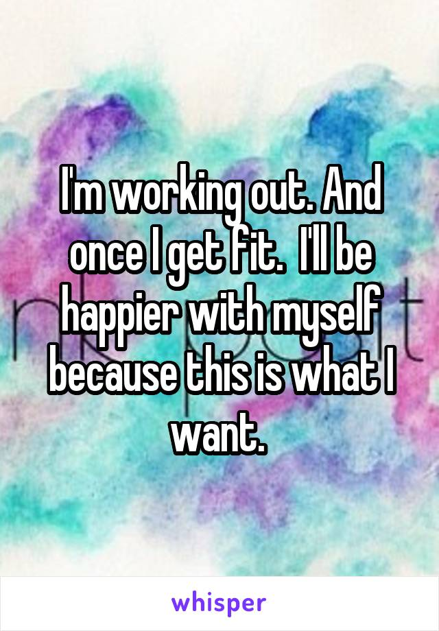 I'm working out. And once I get fit.  I'll be happier with myself because this is what I want.