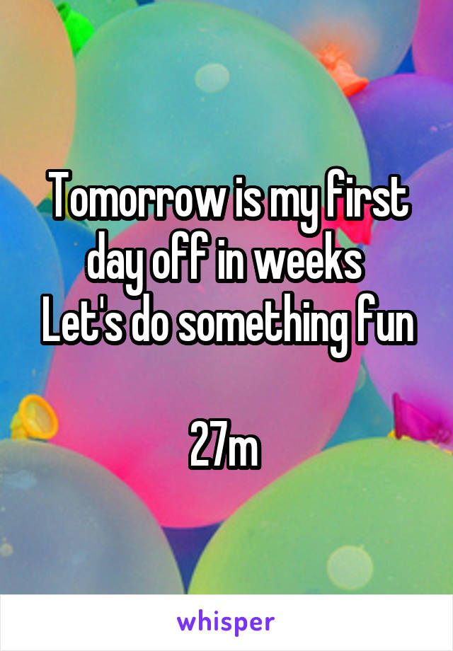 Tomorrow is my first day off in weeks  Let's do something fun  27m