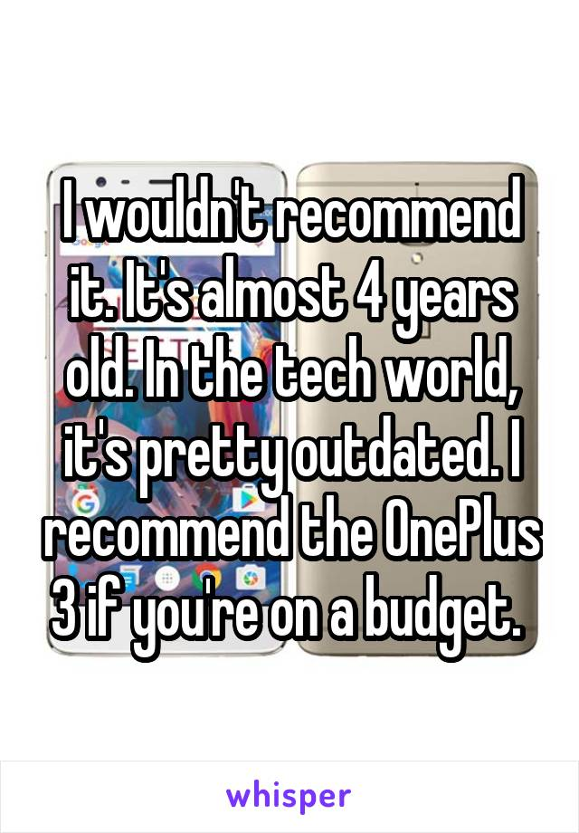 I wouldn't recommend it. It's almost 4 years old. In the tech world, it's pretty outdated. I recommend the OnePlus 3 if you're on a budget.