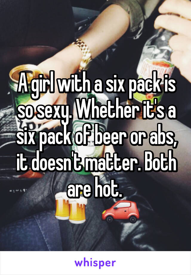 A girl with a six pack is so sexy. Whether it's a six pack of beer or abs, it doesn't matter. Both are hot.