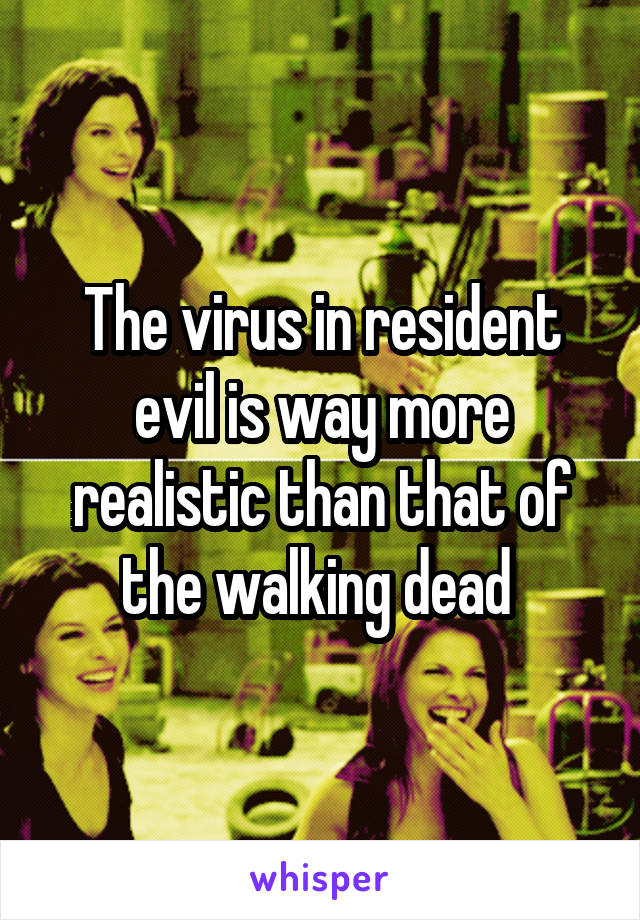 The virus in resident evil is way more realistic than that of the walking dead