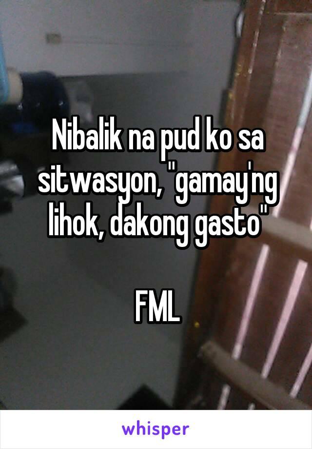 """Nibalik na pud ko sa sitwasyon, """"gamay'ng lihok, dakong gasto""""  FML"""