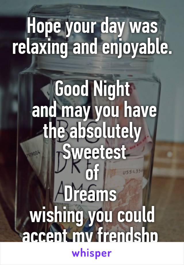Hope your day was relaxing and enjoyable.  Good Night  and may you have the absolutely  Sweetest  of  Dreams  wishing you could accept my frendshp