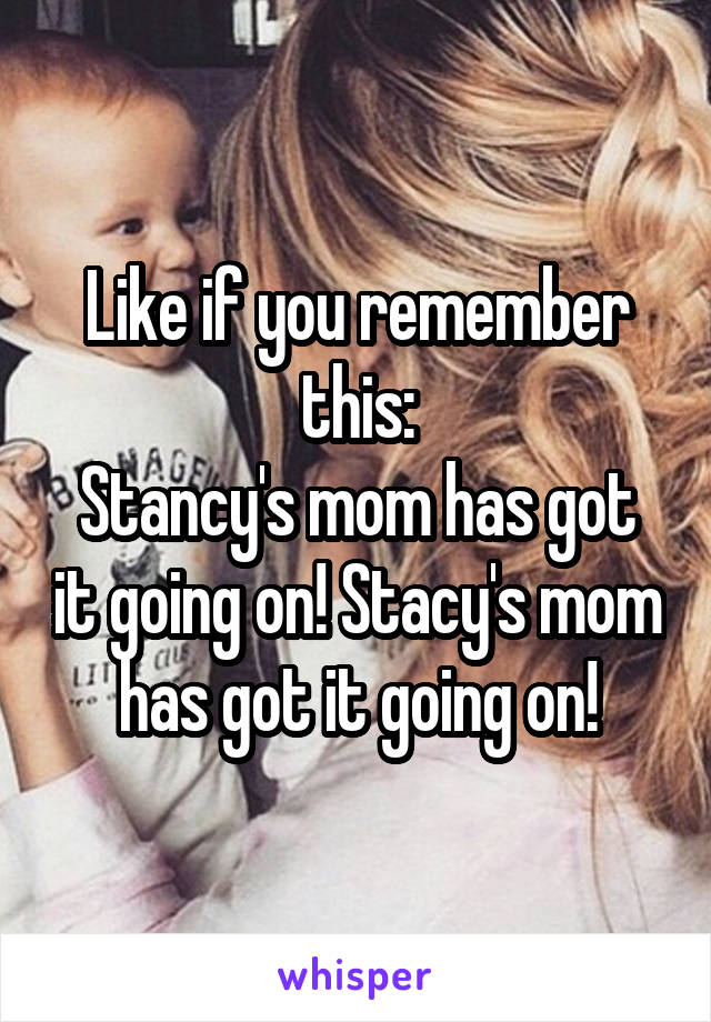 Like if you remember this: Stancy's mom has got it going on! Stacy's mom has got it going on!
