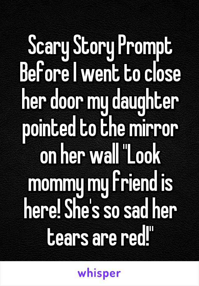 "Scary Story Prompt Before I went to close her door my daughter pointed to the mirror on her wall ""Look mommy my friend is here! She's so sad her tears are red!"""
