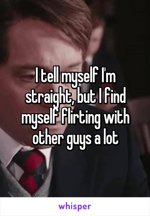 I tell myself I'm straight, but I find myself flirting with other guys a lot