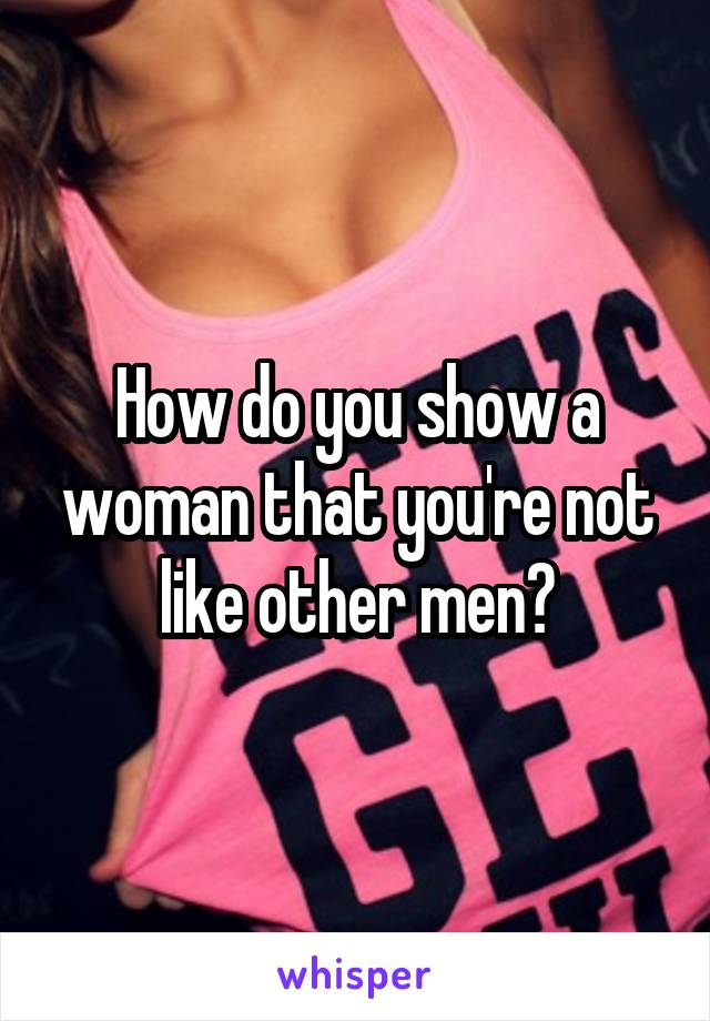 How do you show a woman that you're not like other men?