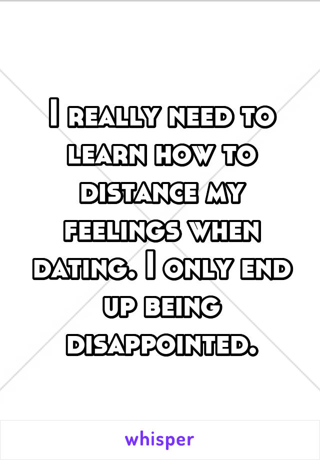 I really need to learn how to distance my feelings when dating. I only end up being disappointed.