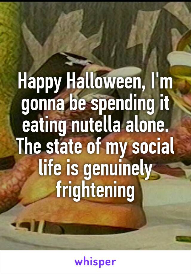 Happy Halloween, I'm gonna be spending it eating nutella alone. The state of my social life is genuinely frightening