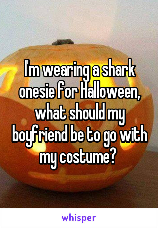 I'm wearing a shark onesie for Halloween, what should my boyfriend be to go with my costume?