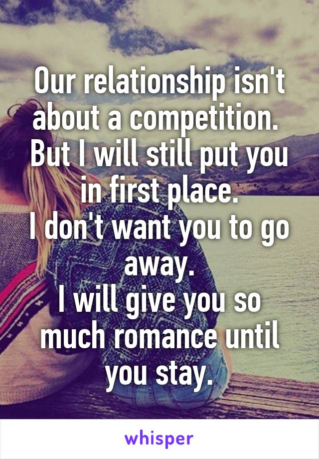 Our relationship isn't about a competition.  But I will still put you in first place. I don't want you to go away. I will give you so much romance until you stay.