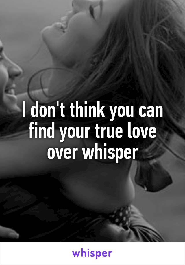 I don't think you can find your true love over whisper