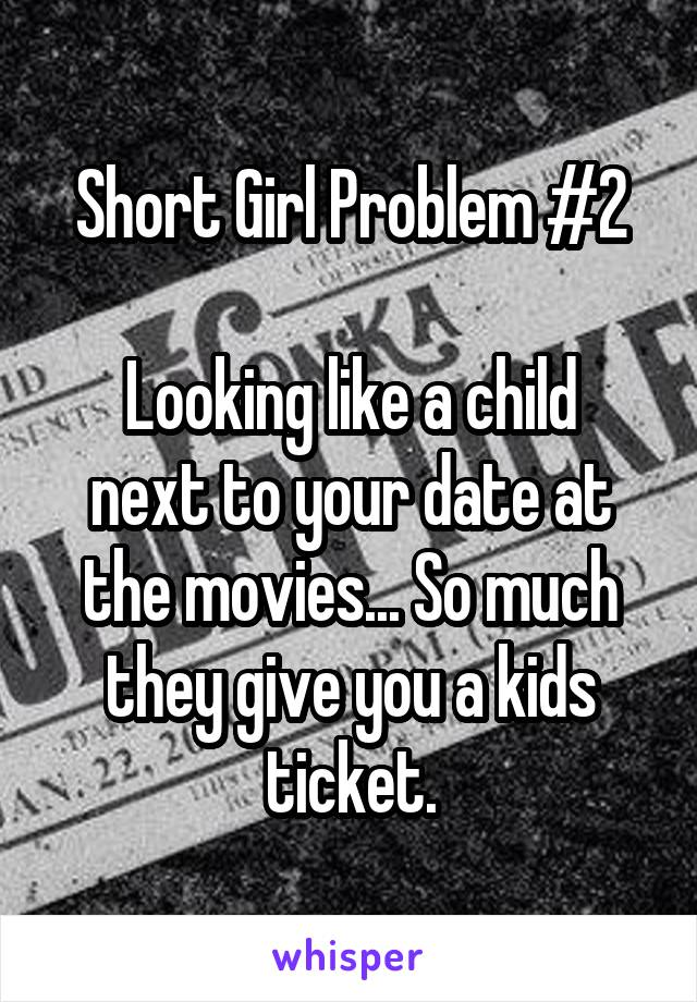 Short Girl Problem #2  Looking like a child next to your date at the movies... So much they give you a kids ticket.