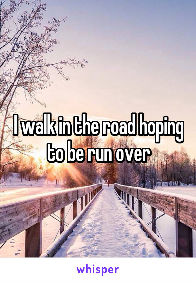 I walk in the road hoping to be run over