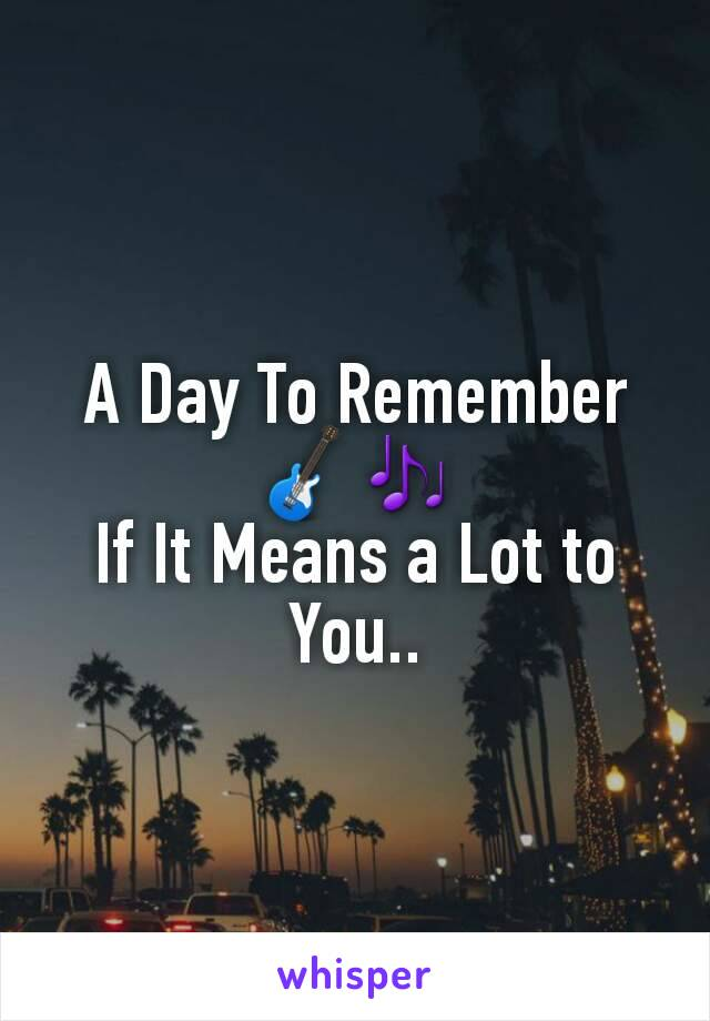 A Day To Remember 🎸🎶 If It Means a Lot to You..
